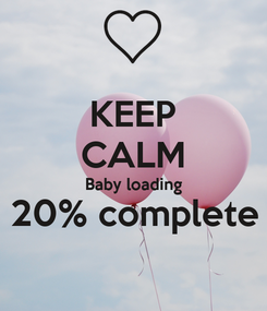 Poster: KEEP CALM Baby loading 20% complete