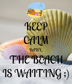 Poster: KEEP CALM BABY, THE BEACH IS WAITING ;)