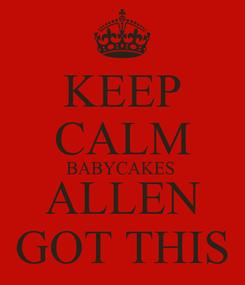 Poster: KEEP CALM BABYCAKES  ALLEN GOT THIS