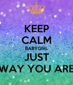 Poster: KEEP CALM BABYGIRL JUST WAY YOU ARE
