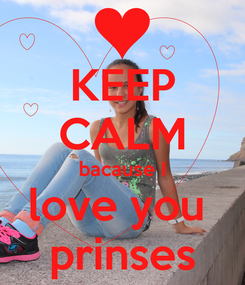 Poster: KEEP CALM bacause I love you  prinses