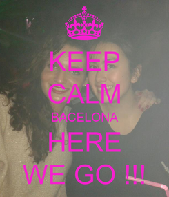 Poster: KEEP CALM BACELONA HERE WE GO !!!