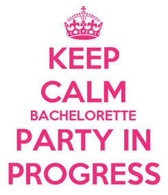 Poster: KEEP CALM BACHELORETTE PARTY IN PROGRESS