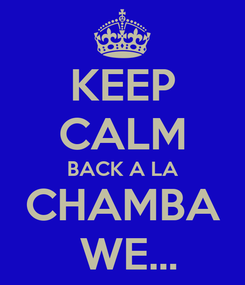 Poster: KEEP CALM BACK A LA CHAMBA  WE...