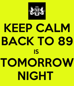 Poster: KEEP CALM BACK TO 89 IS  TOMORROW NIGHT