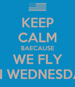 Poster: KEEP CALM BAECAUSE WE FLY ON WEDNESDAY