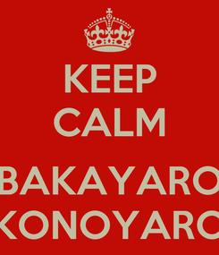 Poster: KEEP CALM  BAKAYARO KONOYARO
