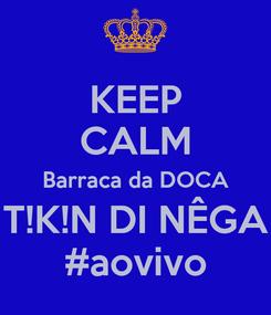 Poster: KEEP CALM Barraca da DOCA T!K!N DI NÊGA #aovivo