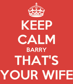 Poster: KEEP CALM BARRY THAT'S YOUR WIFE