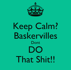 Poster: Keep Calm? Baskervilles Dont DO That Shit!!