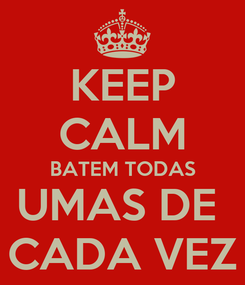 Poster: KEEP CALM BATEM TODAS UMAS DE  CADA VEZ