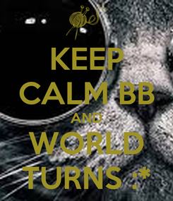 Poster: KEEP CALM BB AND WORLD TURNS :*