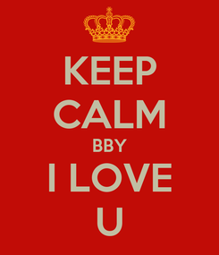 Poster: KEEP CALM BBY I LOVE U