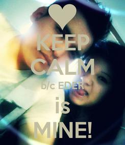 Poster: KEEP CALM b/c EDER is MINE!