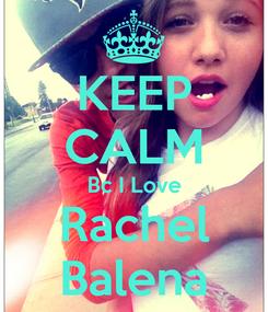 Poster: KEEP CALM Bc I Love Rachel Balena
