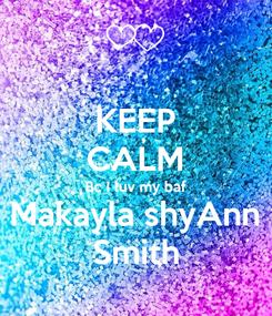 Poster: KEEP CALM Bc I luv my baf Makayla shyAnn Smith