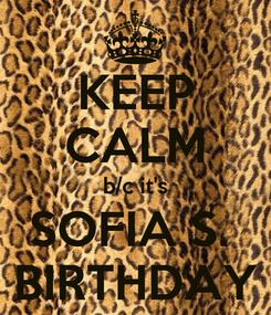 Poster: KEEP CALM b/c it's SOFIA S.  BIRTHDAY