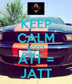 Poster: KEEP CALM BCO'Z ATT = JATT