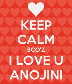 Poster: KEEP CALM BCO'Z I LOVE U ANOJINI