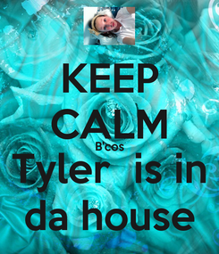 Poster: KEEP CALM B'cos Tyler  is in da house