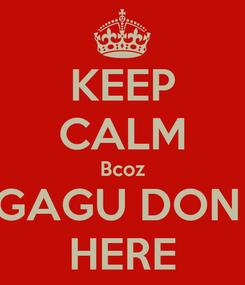 Poster: KEEP CALM Bcoz GAGU DON  HERE