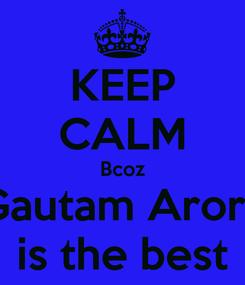 Poster: KEEP CALM Bcoz Gautam Arora is the best