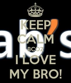 Poster: KEEP CALM BCOZ I LOVE MY BRO!