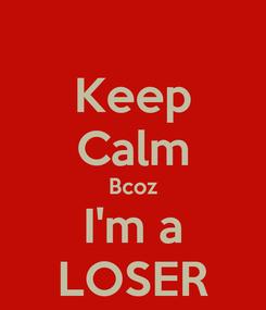 Poster: Keep Calm Bcoz I'm a LOSER