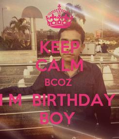 Poster: KEEP CALM BCOZ  I M  BIRTHDAY  BOY