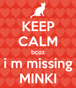 Poster: KEEP CALM bcoz i m missing MINKI