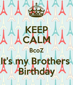 Poster: KEEP CALM BcoZ It's my Brothers  Birthday