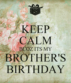Poster: KEEP CALM BCOZ ITS MY BROTHER'S BIRTHDAY