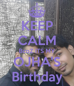 Poster: KEEP CALM BcoZ ITS MY OJHA'S Birthday