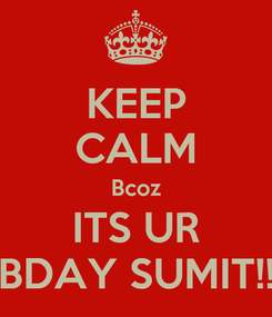Poster: KEEP CALM Bcoz ITS UR BDAY SUMIT!!