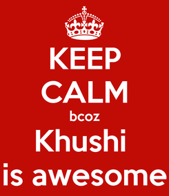 Poster: KEEP CALM bcoz Khushi  is awesome