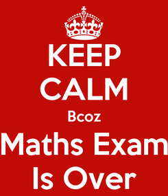 Poster: KEEP CALM Bcoz Maths Exam Is Over