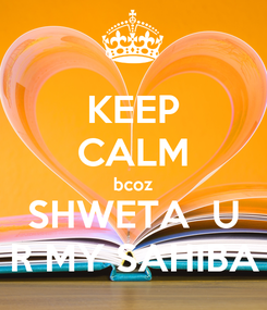 Poster: KEEP CALM bcoz SHWETA  U R MY SAHIBA