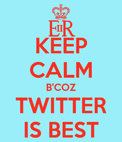 Poster: KEEP CALM B'COZ TWITTER IS BEST
