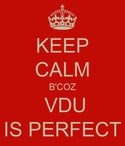 Poster: KEEP CALM B'COZ  VDU IS PERFECT