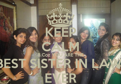 Poster: KEEP CALM B.Coz YOU ARE THE BEST SISTER IN LAW  EVER