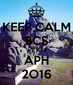 Poster: KEEP CALM BCS WE ARE APH 2O16