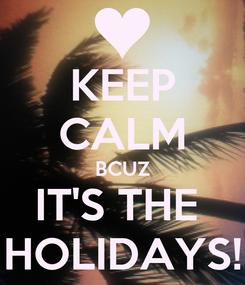 Poster: KEEP CALM BCUZ IT'S THE  HOLIDAYS!