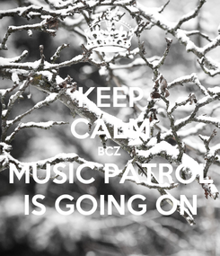 Poster: KEEP CALM BCZ MUSIC PATROL IS GOING ON