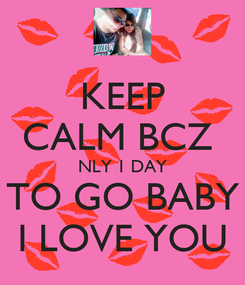 Poster: KEEP CALM BCZ  NLY 1 DAY TO GO BABY I LOVE YOU