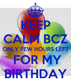 Poster: KEEP CALM BCZ ONLY FEW HOURS LEFT  FOR MY BIRTHDAY