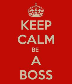 Poster: KEEP CALM BE  A BOSS