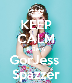 Poster: KEEP CALM & Be A GorJess  Spazzer