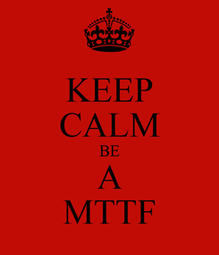 Poster: KEEP CALM BE A MTTF