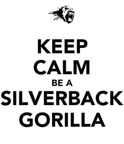 Poster: KEEP CALM BE A SILVERBACK GORILLA