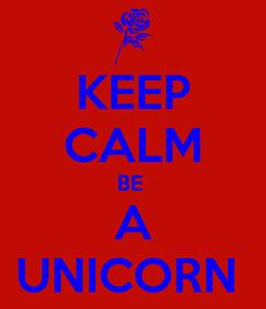 Poster: KEEP CALM BE  A UNICORN